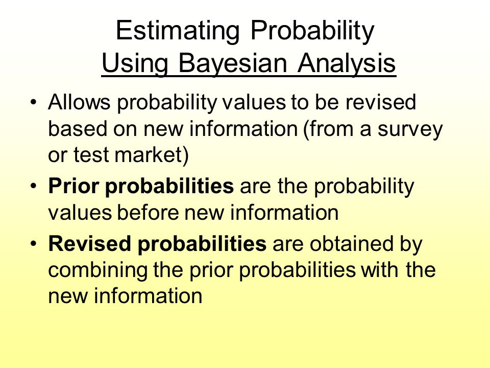 Estimating Probability Using Bayesian Analysis Allows probability values to be revised based on new information (from a survey or test market) Prior p