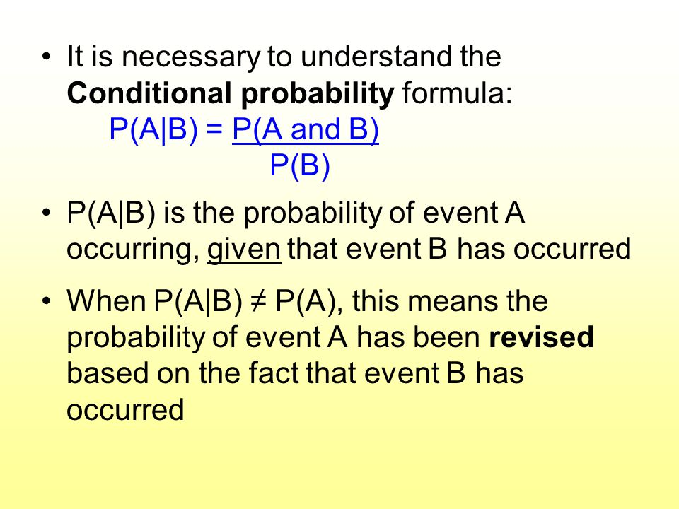 It is necessary to understand the Conditional probability formula: P(A|B) = P(A and B) P(B) P(A|B) is the probability of event A occurring, given that
