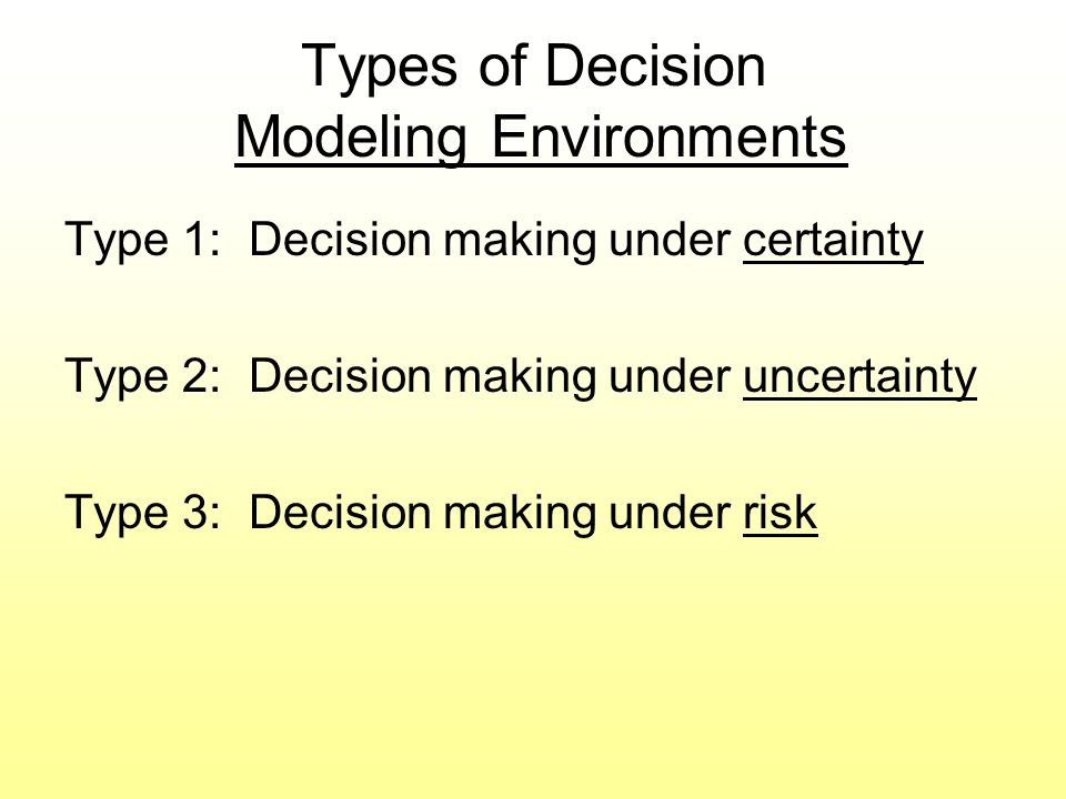 Decision Making Under Certainty The consequence of every alternative is known Usually there is only one outcome for each alternative This seldom occurs in reality
