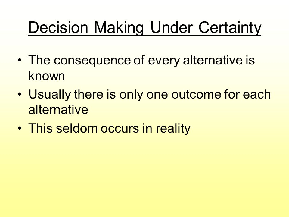 Decision Making Under Certainty The consequence of every alternative is known Usually there is only one outcome for each alternative This seldom occur