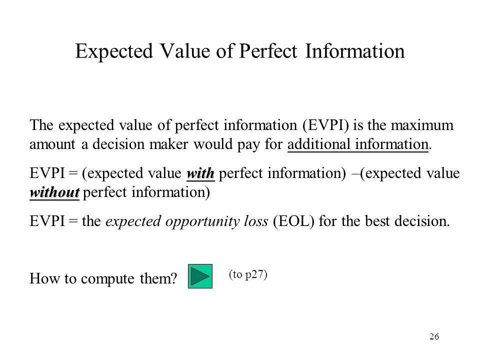 26 Expected Value of Perfect Information The expected value of perfect information (EVPI) is the maximum amount a decision maker would pay for additio