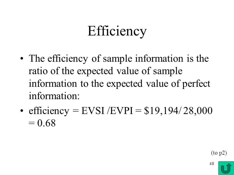 48 Efficiency The efficiency of sample information is the ratio of the expected value of sample information to the expected value of perfect informati