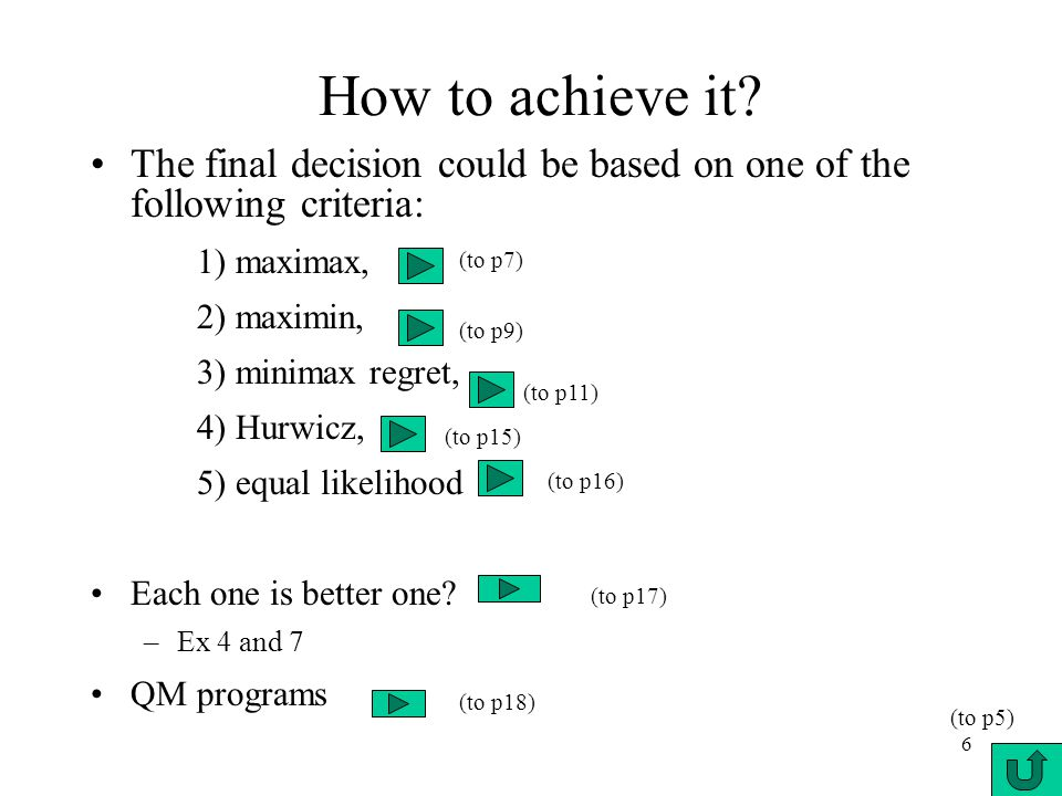 6 How to achieve it? The final decision could be based on one of the following criteria: 1) maximax, 2) maximin, 3) minimax regret, 4) Hurwicz, 5) equ