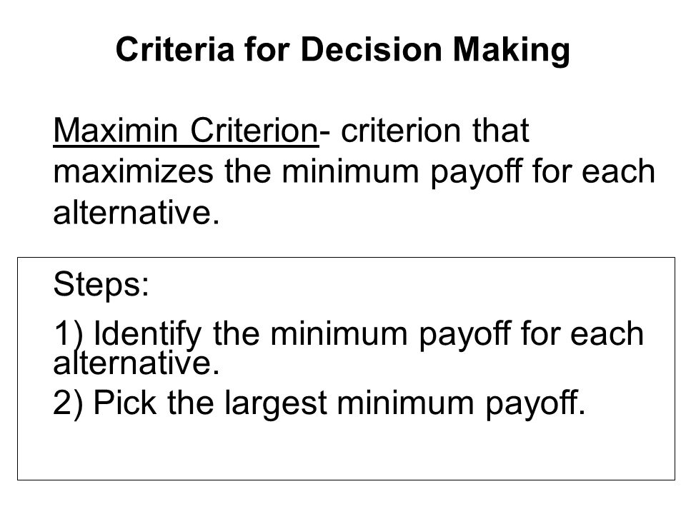 Criteria for Decision Making Maximin Criterion- criterion that maximizes the minimum payoff for each alternative.