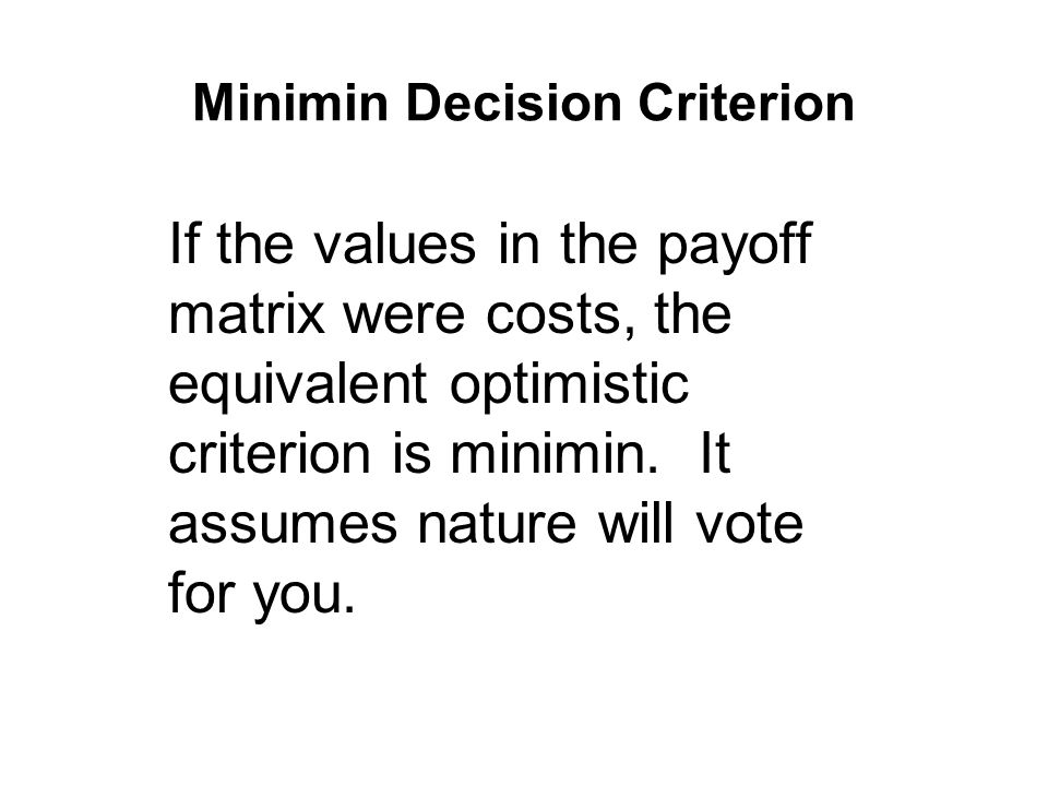 Minimin Decision Criterion If the values in the payoff matrix were costs, the equivalent optimistic criterion is minimin.
