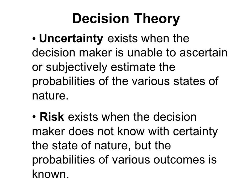 Uncertainty exists when the decision maker is unable to ascertain or subjectively estimate the probabilities of the various states of nature.