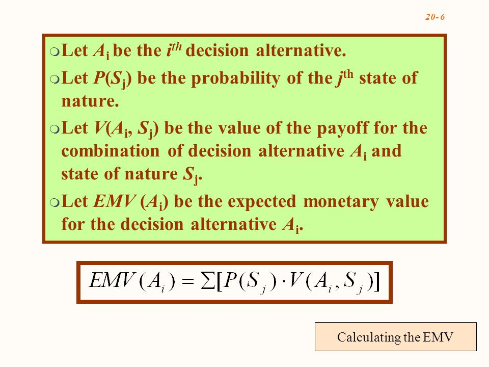 20- 6 Calculating the EMV  Let A i be the i th decision alternative.