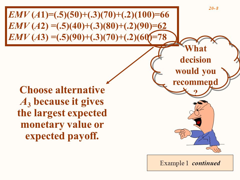 20- 8 Example 1 continued Choose alternative A 3 because it gives the largest expected monetary value or expected payoff.