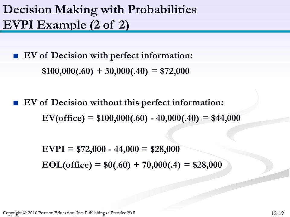 12-19 ■EV of Decision with perfect information: $100,000(.60) + 30,000(.40) = $72,000 ■EV of Decision without this perfect information: EV(office) = $