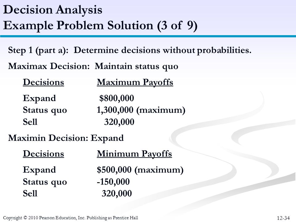 12-34 Step 1 (part a): Determine decisions without probabilities. Maximax Decision: Maintain status quo DecisionsMaximum Payoffs Expand $800,000 Statu