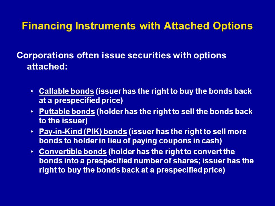 Financing Instruments with Attached Options Corporations often issue securities with options attached: Callable bonds (issuer has the right to buy the
