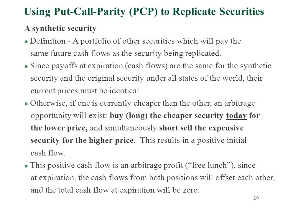 20 Using Put-Call-Parity (PCP) to Replicate Securities A synthetic security l Definition - A portfolio of other securities which will pay the same future cash flows as the security being replicated.