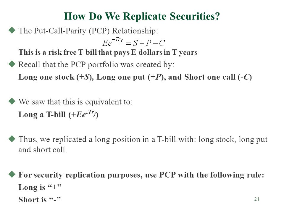 21 uThe Put-Call-Parity (PCP) Relationship: This is a risk free T-bill that pays E dollars in T years uRecall that the PCP portfolio was created by: Long one stock (+S), Long one put (+P), and Short one call (-C) uWe saw that this is equivalent to: Long a T-bill (+Ee - Tr f ) uThus, we replicated a long position in a T-bill with: long stock, long put and short call.