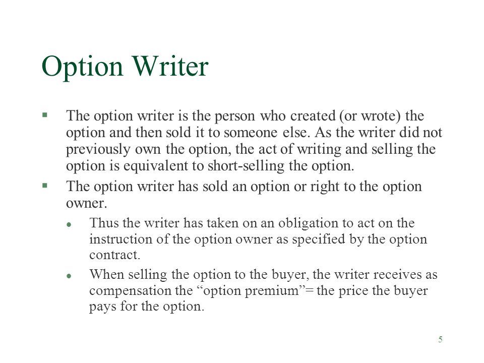 5 Option Writer §The option writer is the person who created (or wrote) the option and then sold it to someone else.