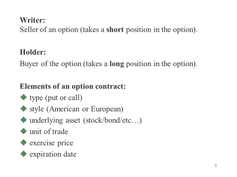 6 Writer: Seller of an option (takes a short position in the option).