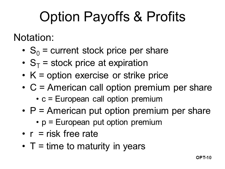 OPT-10 Option Payoffs & Profits Notation: S 0 = current stock price per share S T = stock price at expiration K = option exercise or strike price C = American call option premium per share c = European call option premium P = American put option premium per share p = European put option premium r = risk free rate T = time to maturity in years