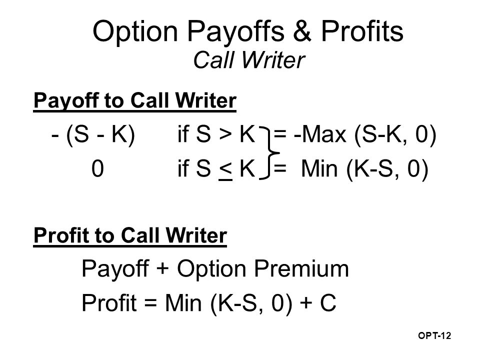 OPT-12 Payoff to Call Writer - (S - K) if S > K = -Max (S-K, 0) 0if S < K= Min (K-S, 0) Profit to Call Writer Payoff + Option Premium Profit = Min (K-S, 0) + C Option Payoffs & Profits Call Writer