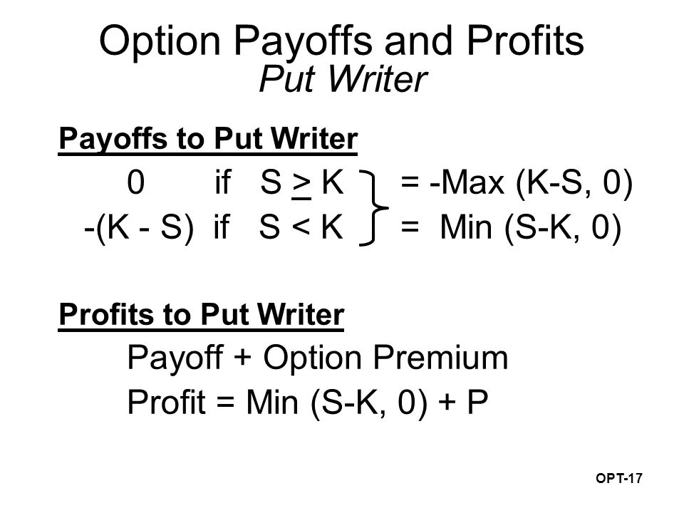 OPT-17 Payoffs to Put Writer 0 if S > K= -Max (K-S, 0) -(K - S) if S < K= Min (S-K, 0) Profits to Put Writer Payoff + Option Premium Profit = Min (S-K, 0) + P Option Payoffs and Profits Put Writer
