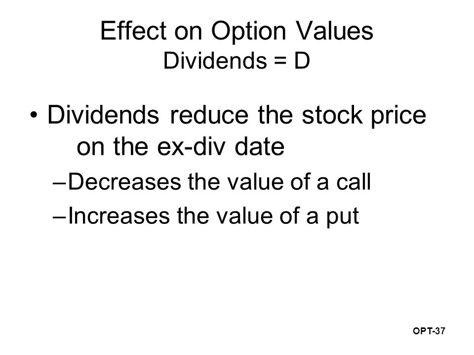 OPT-37 Effect on Option Values Dividends = D Dividends reduce the stock price on the ex-div date –Decreases the value of a call –Increases the value of a put