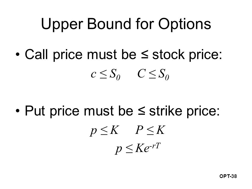 OPT-38 Upper Bound for Options Call price must be ≤ stock price: c ≤ S 0 C ≤ S 0 Put price must be ≤ strike price: p ≤ K P ≤ K p ≤ Ke -rT