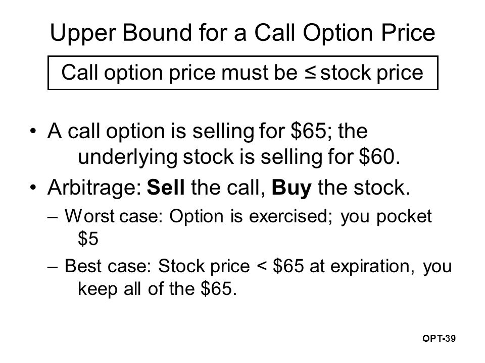 OPT-39 Upper Bound for a Call Option Price Call option price must be ≤ stock price A call option is selling for $65; the underlying stock is selling f