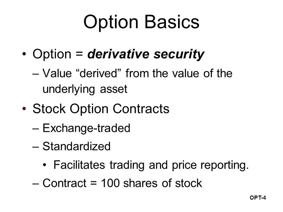 OPT-4 Option Basics Option = derivative security –Value derived from the value of the underlying asset Stock Option Contracts –Exchange-traded –Standardized Facilitates trading and price reporting.
