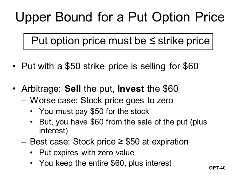 OPT-40 Upper Bound for a Put Option Price Put option price must be ≤ strike price Put with a $50 strike price is selling for $60 Arbitrage: Sell the p