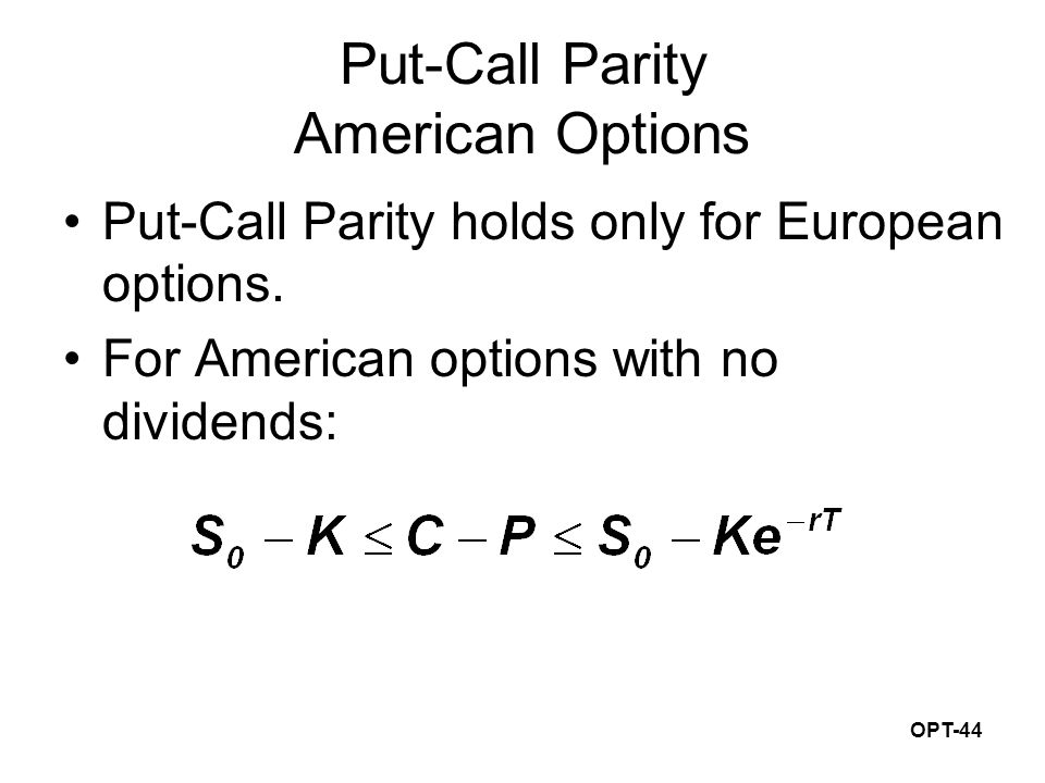 OPT-44 Put-Call Parity American Options Put-Call Parity holds only for European options. For American options with no dividends: