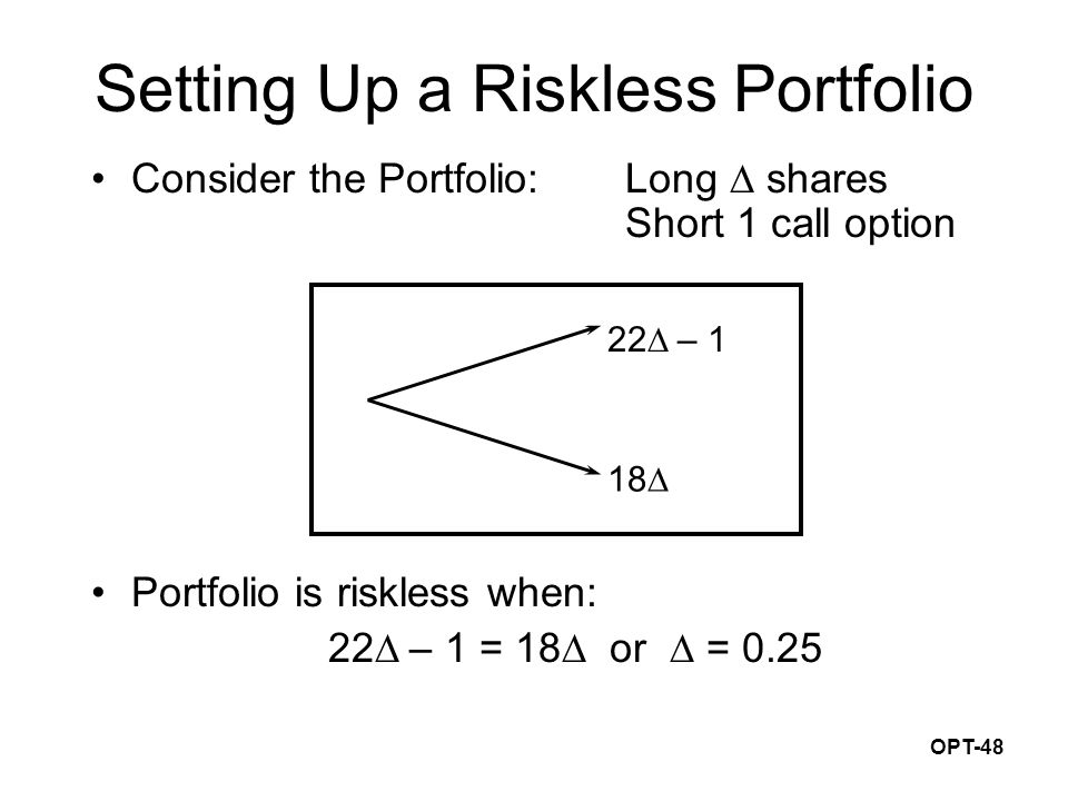 OPT-48 Consider the Portfolio:Long  shares Short 1 call option Portfolio is riskless when: 22  – 1 = 18  or  = 0.25 22  – 1 18  Setting Up a Riskless Portfolio