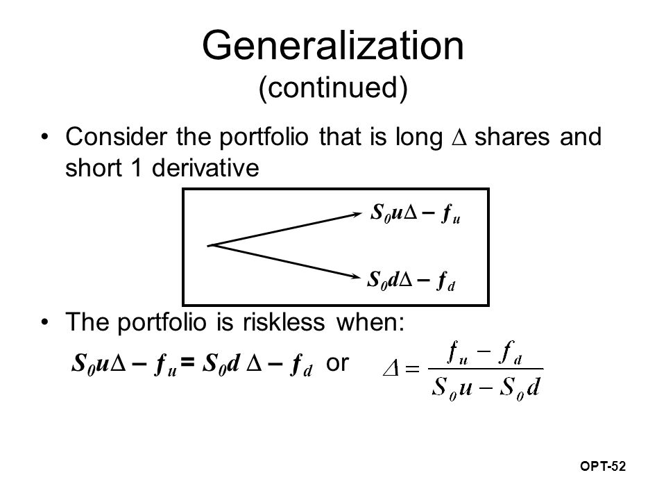 OPT-52 Generalization (continued) Consider the portfolio that is long  shares and short 1 derivative The portfolio is riskless when: S 0 u  – ƒ u =