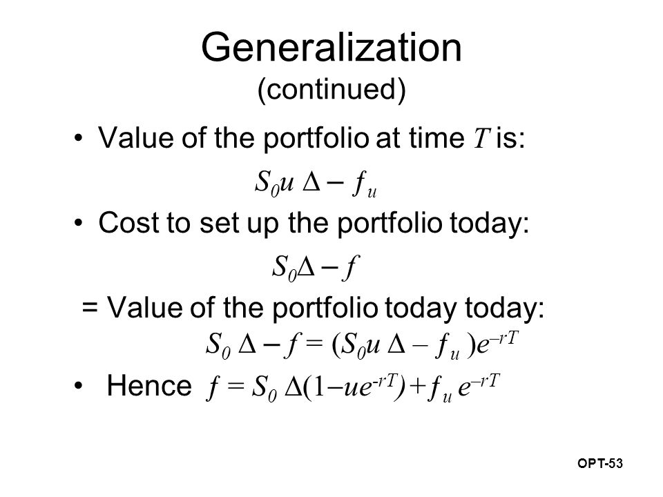OPT-53 Generalization (continued) Value of the portfolio at time T is: S 0 u  – ƒ u Cost to set up the portfolio today: S 0  – f = Value of the portfolio today today: S 0  – f = (S 0 u  – ƒ u )e –rT Hence ƒ = S 0  ue -rT )+ƒ u e –rT
