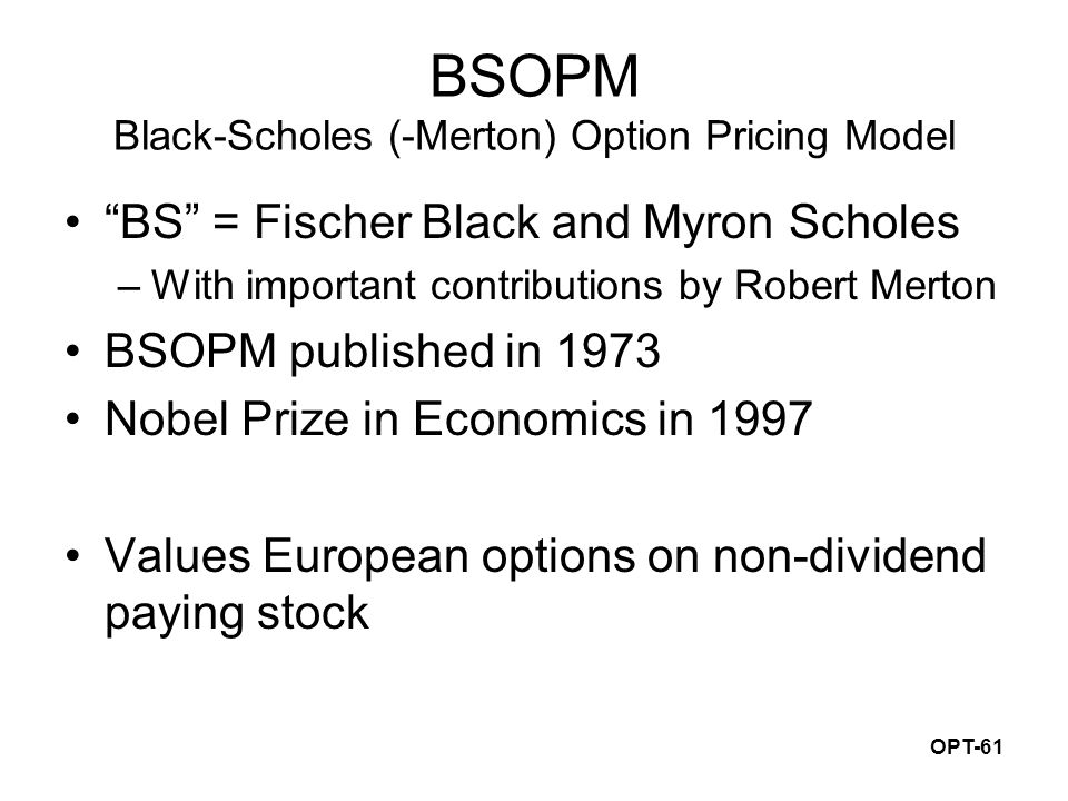 "OPT-61 BSOPM Black-Scholes (-Merton) Option Pricing Model ""BS"" = Fischer Black and Myron Scholes –With important contributions by Robert Merton BSOPM"