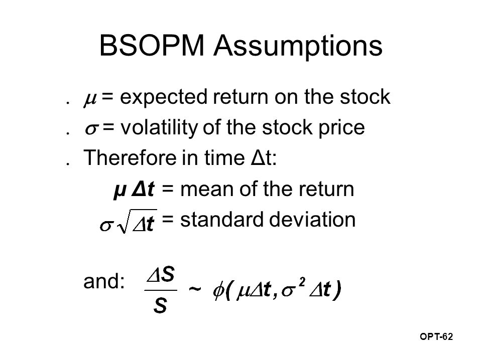OPT-62 BSOPM Assumptions  = expected return on the stock  = volatility of the stock price  Therefore in time Δt: μ Δt= mean of the return = standard deviation and: