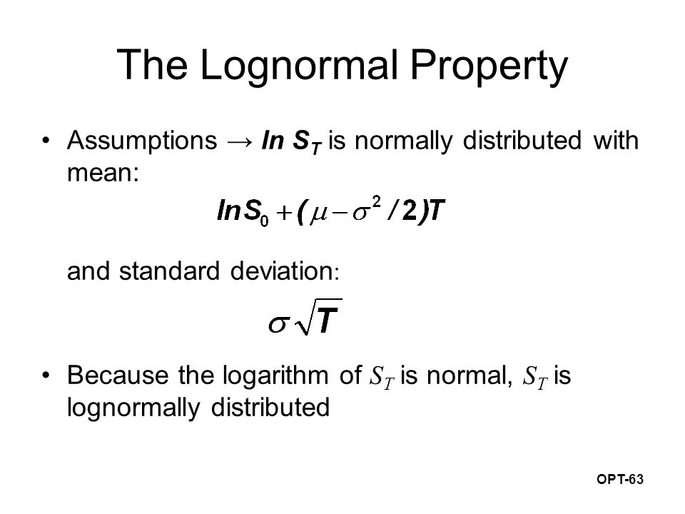 OPT-63 The Lognormal Property Assumptions → ln S T is normally distributed with mean: and standard deviation : Because the logarithm of S T is normal, S T is lognormally distributed