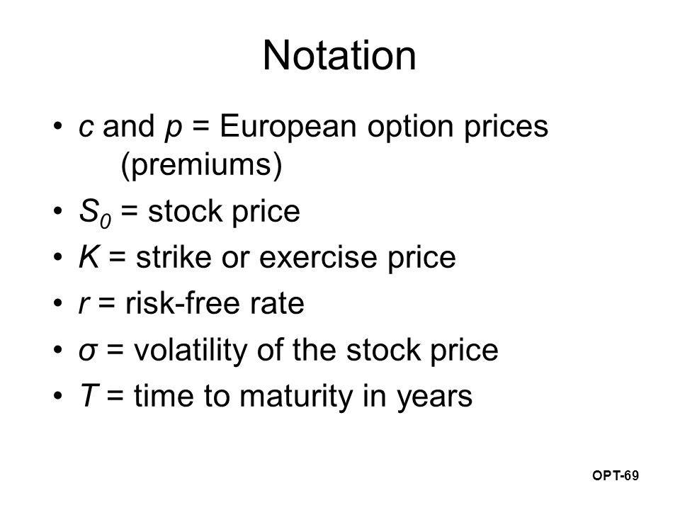 OPT-69 Notation c and p = European option prices (premiums) S 0 = stock price K = strike or exercise price r = risk-free rate σ = volatility of the stock price T = time to maturity in years