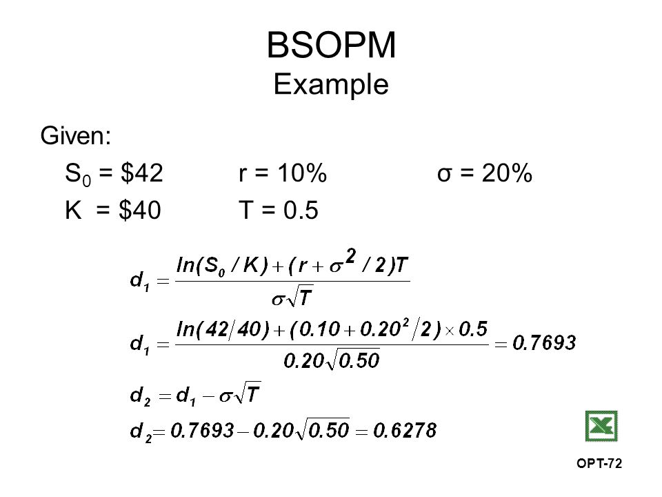 OPT-72 BSOPM Example Given: S 0 = $42r = 10%σ = 20% K = $40T = 0.5