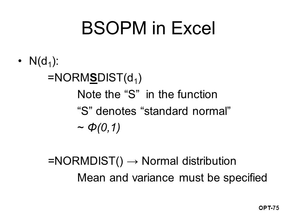 OPT-75 BSOPM in Excel N(d 1 ): =NORMSDIST(d 1 ) Note the S in the function S denotes standard normal ~ Φ(0,1) =NORMDIST() → Normal distribution Mean and variance must be specified