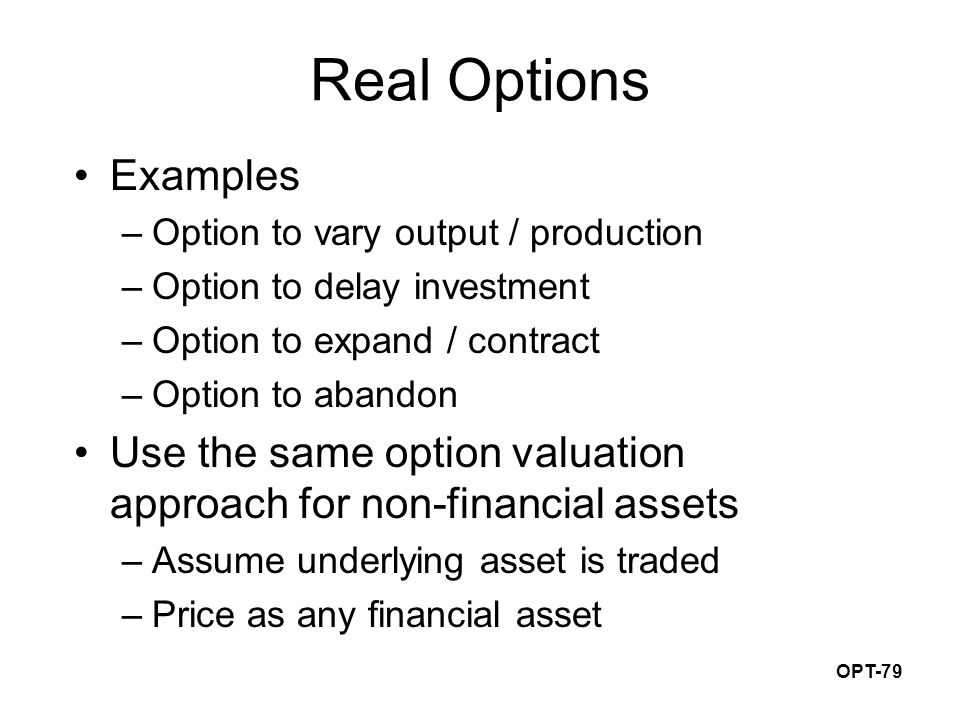 OPT-79 Real Options Examples –Option to vary output / production –Option to delay investment –Option to expand / contract –Option to abandon Use the same option valuation approach for non-financial assets –Assume underlying asset is traded –Price as any financial asset