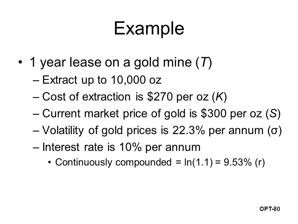 OPT-80 Example 1 year lease on a gold mine (T) –Extract up to 10,000 oz –Cost of extraction is $270 per oz (K) –Current market price of gold is $300 per oz (S) –Volatility of gold prices is 22.3% per annum (σ) –Interest rate is 10% per annum Continuously compounded = ln(1.1) = 9.53% (r)