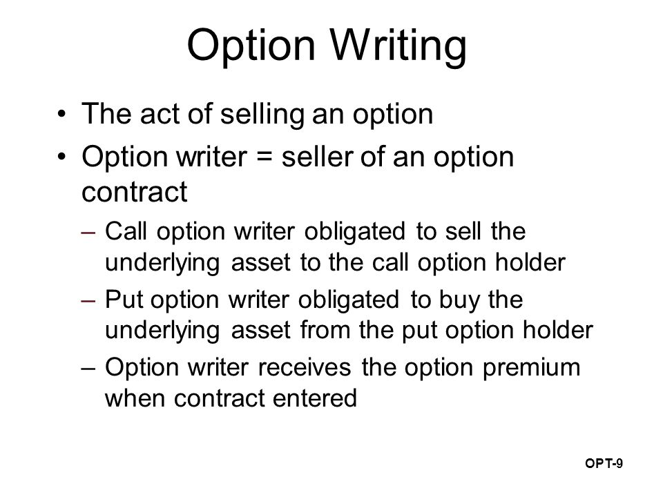 OPT-9 Option Writing The act of selling an option Option writer = seller of an option contract –Call option writer obligated to sell the underlying asset to the call option holder –Put option writer obligated to buy the underlying asset from the put option holder –Option writer receives the option premium when contract entered