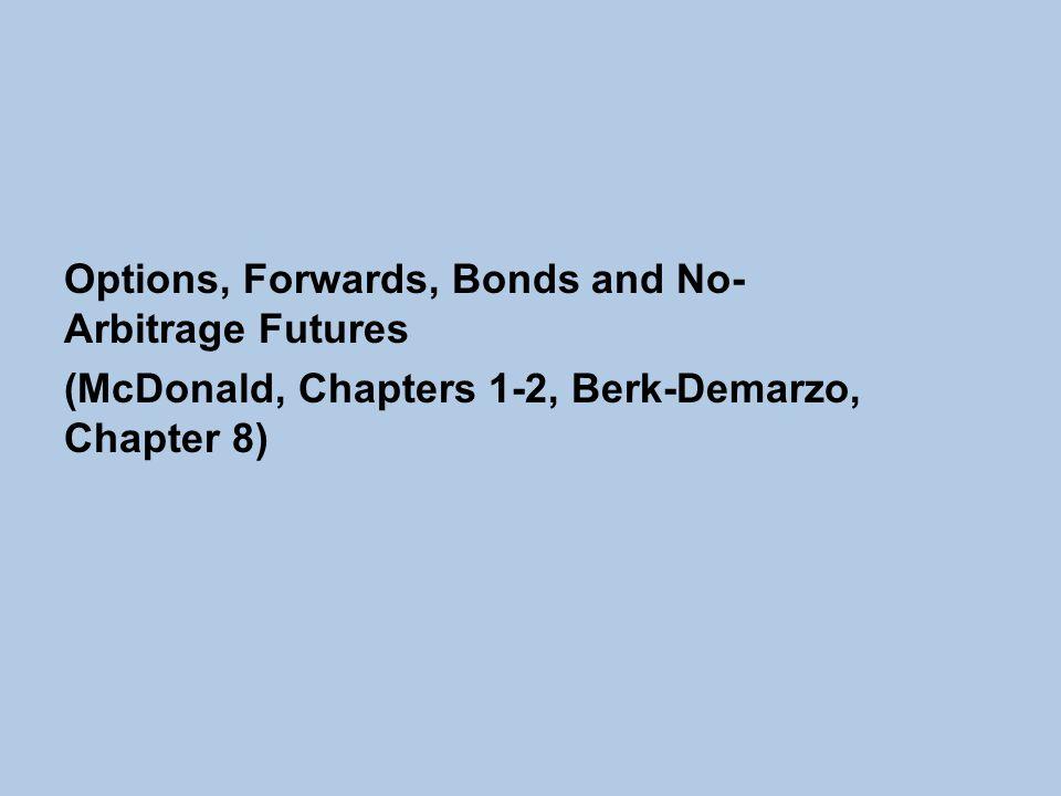 Options, Forwards, Bonds and No- Arbitrage Futures (McDonald, Chapters 1-2, Berk-Demarzo, Chapter 8)