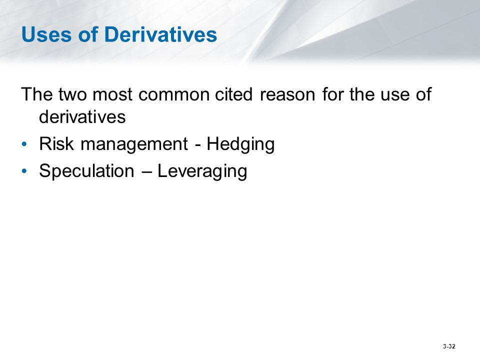 Uses of Derivatives The two most common cited reason for the use of derivatives Risk management - Hedging Speculation – Leveraging 3-32