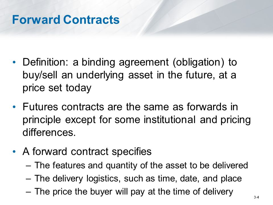 Forward Contracts Definition: a binding agreement (obligation) to buy/sell an underlying asset in the future, at a price set today Futures contracts a