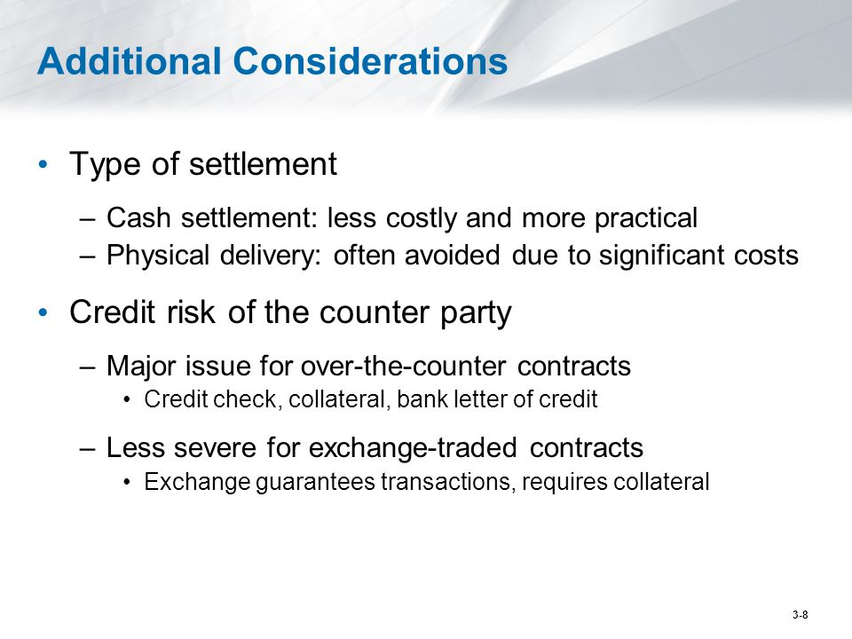 Additional Considerations Type of settlement –Cash settlement: less costly and more practical –Physical delivery: often avoided due to significant cos