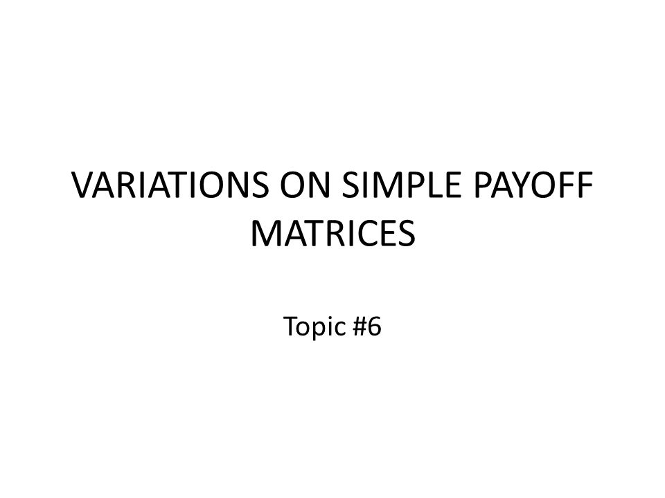 VARIATIONS ON SIMPLE PAYOFF MATRICES Topic #6