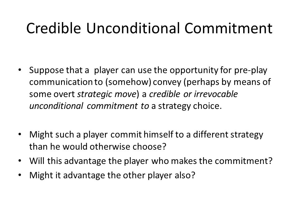 Credible Unconditional Commitment Suppose that a player can use the opportunity for pre-play communication to (somehow) convey (perhaps by means of some overt strategic move) a credible or irrevocable unconditional commitment to a strategy choice.