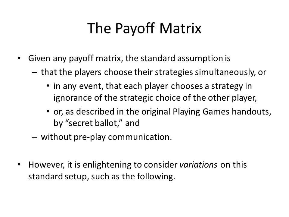 The Payoff Matrix Given any payoff matrix, the standard assumption is – that the players choose their strategies simultaneously, or in any event, that each player chooses a strategy in ignorance of the strategic choice of the other player, or, as described in the original Playing Games handouts, by secret ballot, and – without pre-play communication.