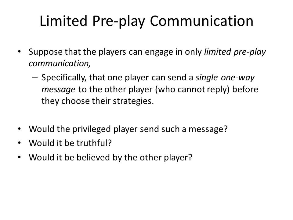 Limited Pre-play Communication Suppose that the players can engage in only limited pre-play communication, – Specifically, that one player can send a single one-way message to the other player (who cannot reply) before they choose their strategies.