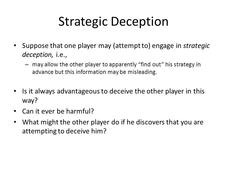 Strategic Deception Suppose that one player may (attempt to) engage in strategic deception, i.e., – may allow the other player to apparently find out his strategy in advance but this information may be misleading.
