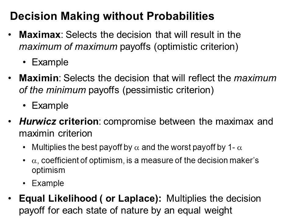 Maximax: Selects the decision that will result in the maximum of maximum payoffs (optimistic criterion) Example Maximin: Selects the decision that will reflect the maximum of the minimum payoffs (pessimistic criterion) Example Hurwicz criterion: compromise between the maximax and maximin criterion Multiplies the best payoff by  and the worst payoff by 1-  , coefficient of optimism, is a measure of the decision maker's optimism Example Equal Likelihood ( or Laplace): Multiplies the decision payoff for each state of nature by an equal weight Decision Making without Probabilities